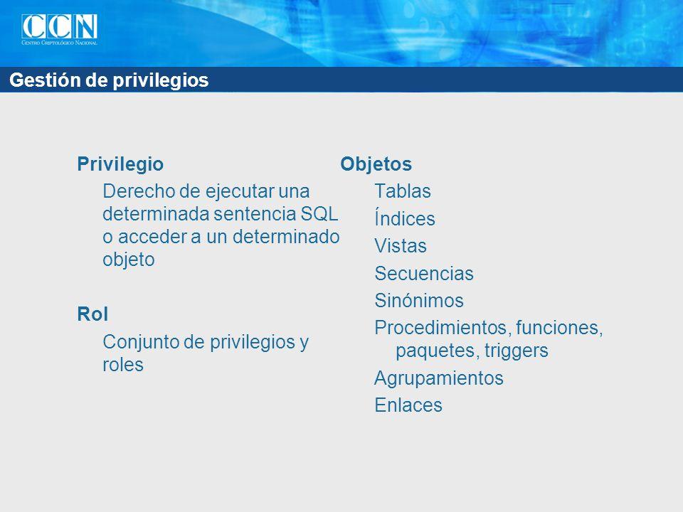Gestión de privilegios Privilegio Derecho de ejecutar una determinada sentencia SQL o acceder a un determinado objeto Rol Conjunto de privilegios y roles Objetos Tablas Índices Vistas Secuencias Sinónimos Procedimientos, funciones, paquetes, triggers Agrupamientos Enlaces