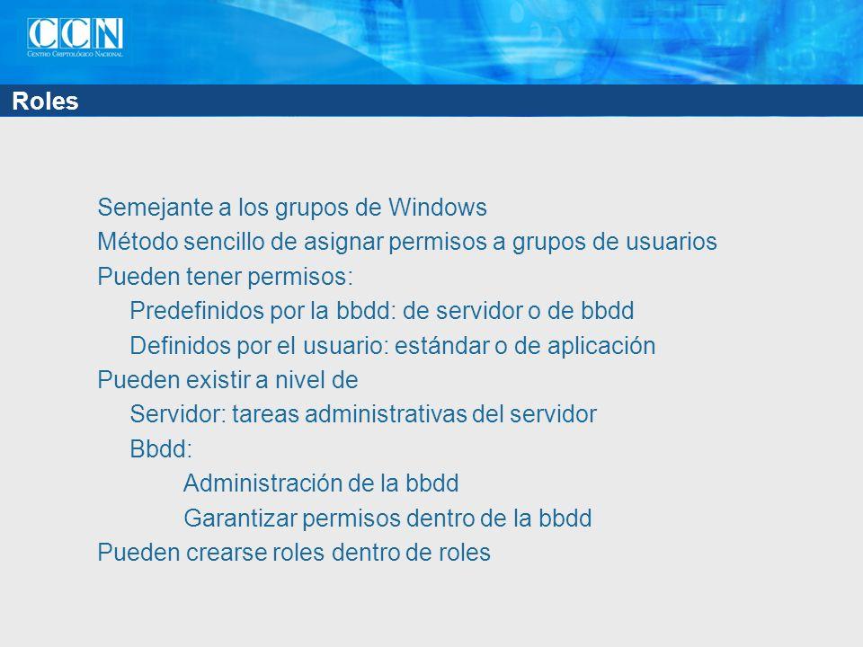 Roles Semejante a los grupos de Windows Método sencillo de asignar permisos a grupos de usuarios Pueden tener permisos: Predefinidos por la bbdd: de servidor o de bbdd Definidos por el usuario: estándar o de aplicación Pueden existir a nivel de Servidor: tareas administrativas del servidor Bbdd: Administración de la bbdd Garantizar permisos dentro de la bbdd Pueden crearse roles dentro de roles