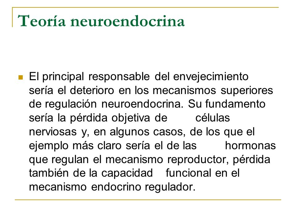 Teoría neuroendocrina El principal responsable del envejecimiento sería el deterioro en los mecanismos superiores de regulación neuroendocrina. Su fun