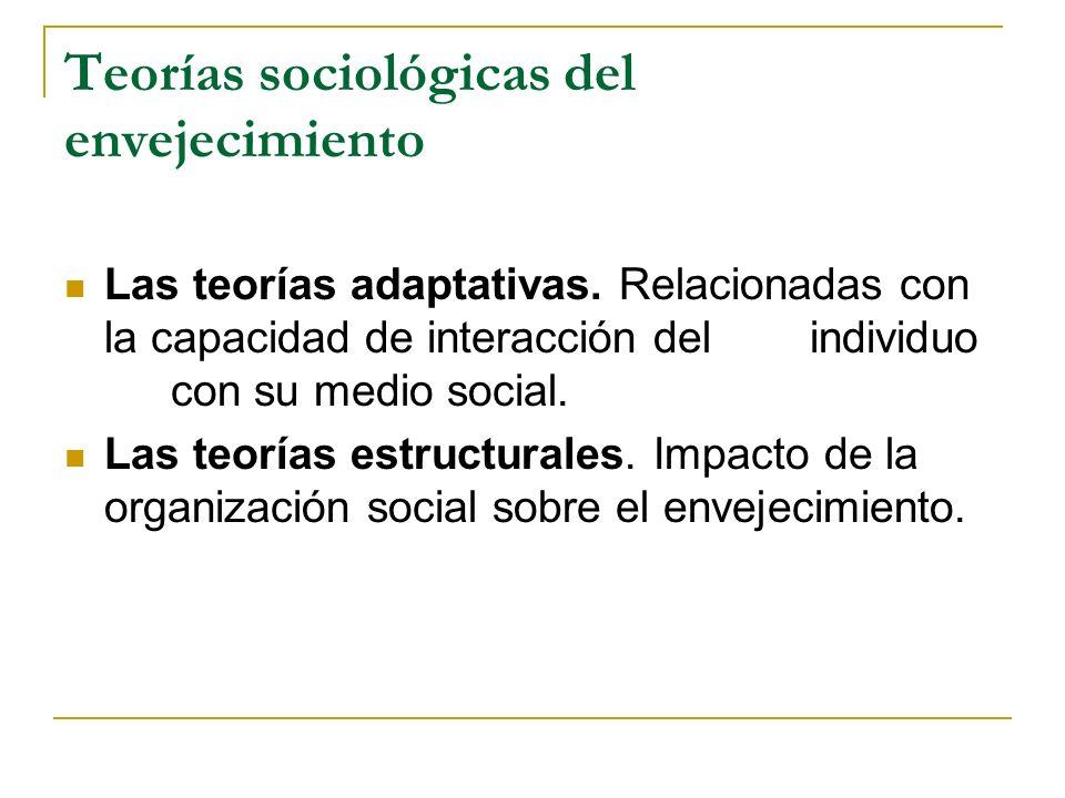 Teorías sociológicas del envejecimiento Las teorías adaptativas. Relacionadas con la capacidad de interacción del individuo con su medio social. Las t