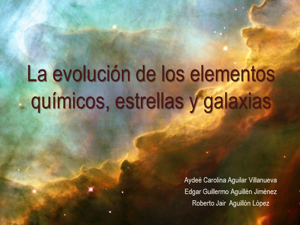 Aydeé Carolina Aguilar Villanueva Edgar Guillermo Aguillén Jiménez Roberto Jair Aguillón López La evolución de los elementos químicos, estrellas y gal