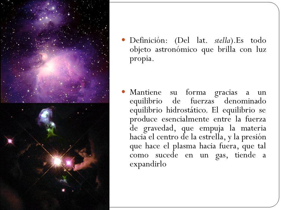 Definición: (Del lat. stella).Es todo objeto astronómico que brilla con luz propia. Mantiene su forma gracias a un equilibrio de fuerzas denominado eq
