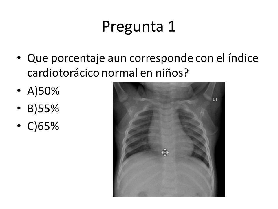 Pregunta 1 Que porcentaje aun corresponde con el índice cardiotorácico normal en niños? A)50% B)55% C)65%