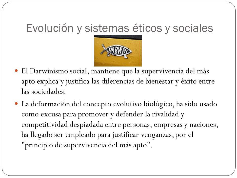 Evolución y sistemas éticos y sociales El Darwinismo social, mantiene que la supervivencia del más apto explica y justifica las diferencias de bienest