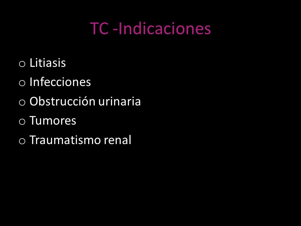 TC -Indicaciones o Litiasis o Infecciones o Obstrucción urinaria o Tumores o Traumatismo renal