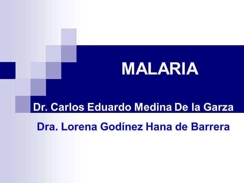 MALARIA Dr. Carlos Eduardo Medina De la Garza Dra. Lorena Godínez Hana de Barrera