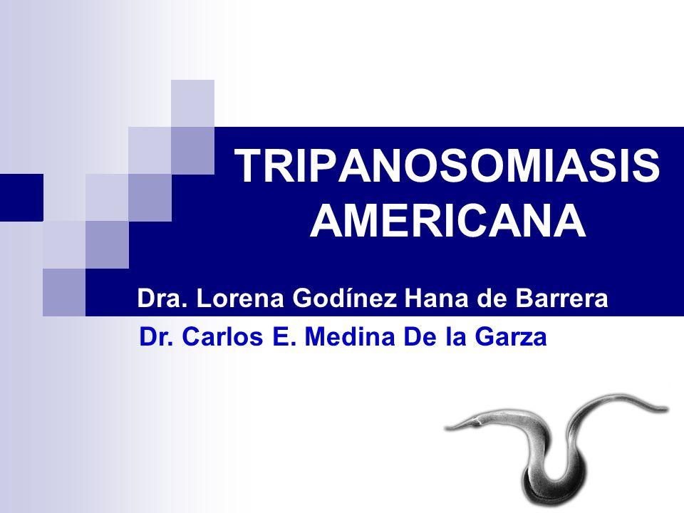 TRIPANOSOMIASIS AMERICANA Dra. Lorena Godínez Hana de Barrera Dr. Carlos E. Medina De la Garza Dr