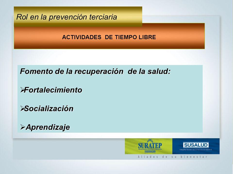 Fomento de la recuperación de la salud: Fortalecimiento Fortalecimiento Socialización Socialización Aprendizaje Aprendizaje ACTIVIDADES DE TIEMPO LIBRE Rol en la prevención terciaria