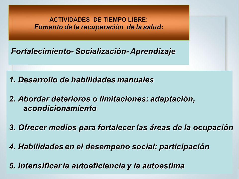 1.Desarrollo de habilidades manuales 2.Abordar deterioros o limitaciones: adaptación, acondicionamiento acondicionamiento 3.Ofrecer medios para fortalecer las áreas de la ocupación 4.Habilidades en el desempeño social: participación 5.Intensificar la autoeficiencia y la autoestima Fortalecimiento- Socialización- Aprendizaje ACTIVIDADES DE TIEMPO LIBRE: Fomento de la recuperación de la salud: