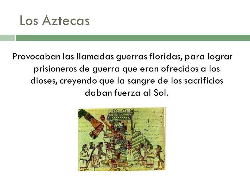Provocaban las llamadas guerras floridas, para lograr prisioneros de guerra que eran ofrecidos a los dioses, creyendo que la sangre de los sacrificios