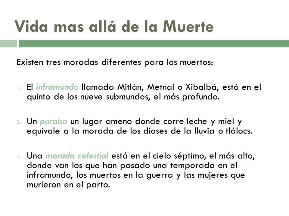 Vida mas allá de la Muerte Existen tres moradas diferentes para los muertos: 1. El inframundo llamada Mitlán, Metnal o Xibalbá, está en el quinto de l