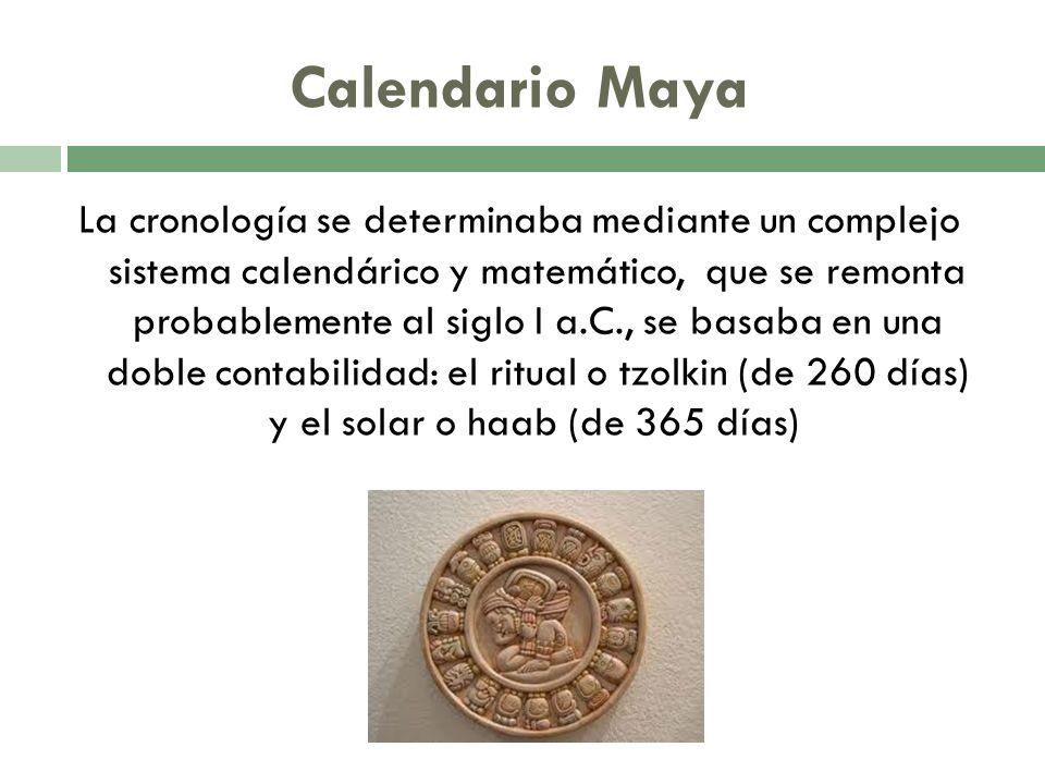 Calendario Maya La cronología se determinaba mediante un complejo sistema calendárico y matemático, que se remonta probablemente al siglo I a.C., se b