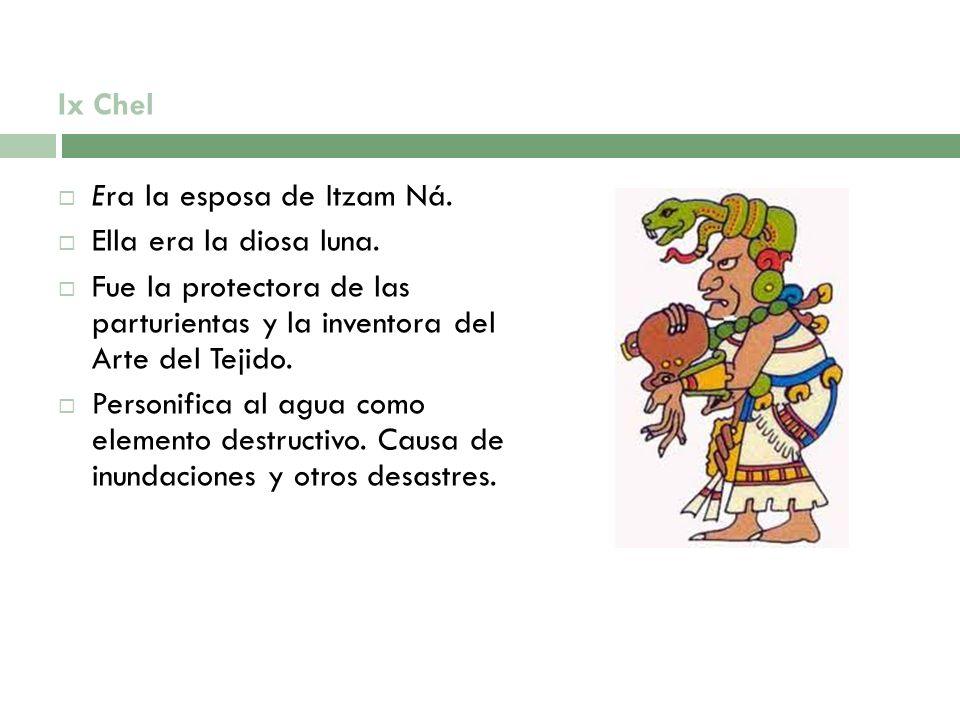 Ix Chel Era la esposa de Itzam Ná. Ella era la diosa luna. Fue la protectora de las parturientas y la inventora del Arte del Tejido. Personifica al ag