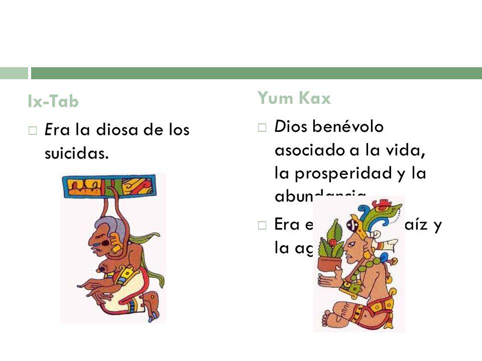 Ix-Tab Era la diosa de los suicidas. Yum Kax Dios benévolo asociado a la vida, la prosperidad y la abundancia. Era el dios del maíz y la agricultura.