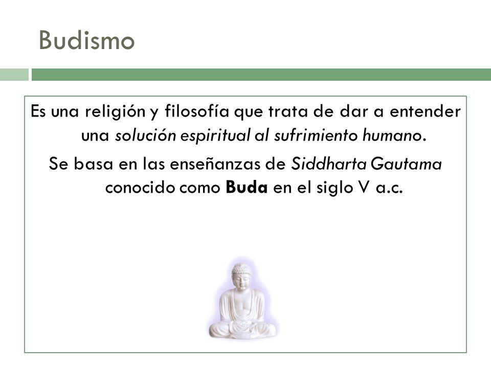 Es una religión y filosofía que trata de dar a entender una solución espiritual al sufrimiento humano. Se basa en las enseñanzas de Siddharta Gautama