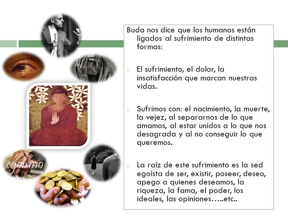 Buda nos dice que los humanos están ligados al sufrimiento de distintas formas: o El sufrimiento, el dolor, la insatisfacción que marcan nuestras vida