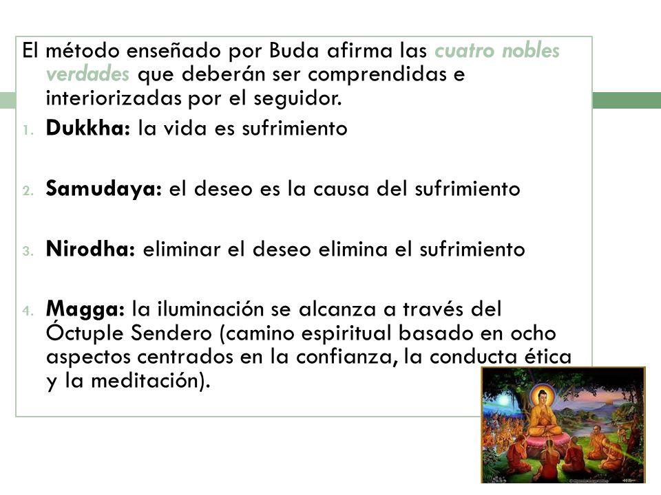 El método enseñado por Buda afirma las cuatro nobles verdades que deberán ser comprendidas e interiorizadas por el seguidor. 1. Dukkha: la vida es suf