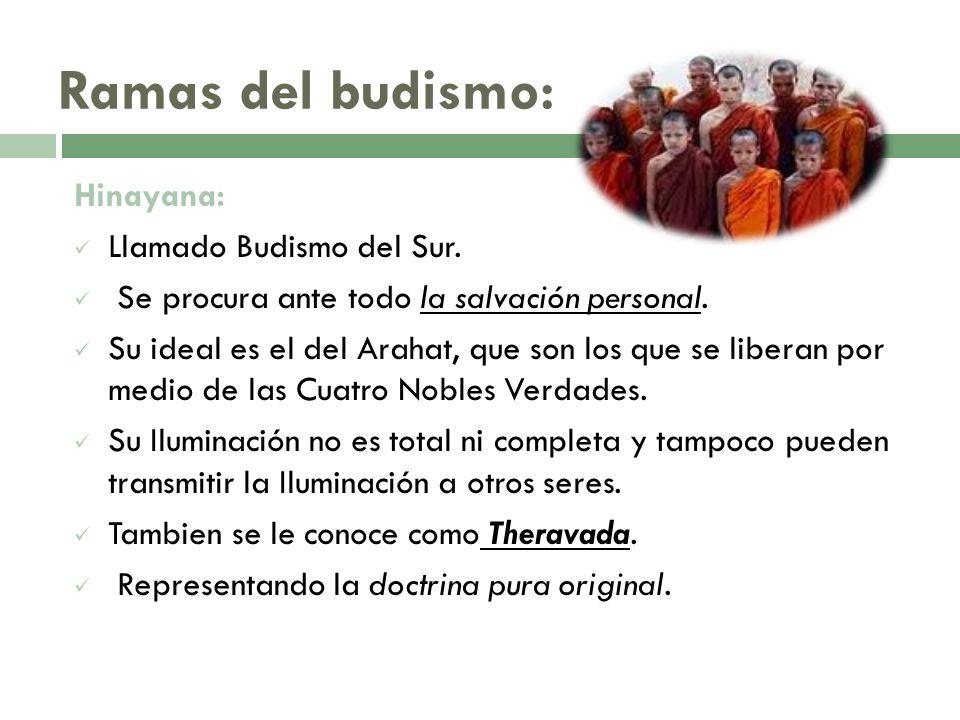 Ramas del budismo: Hinayana: Llamado Budismo del Sur. Se procura ante todo la salvación personal. Su ideal es el del Arahat, que son los que se libera