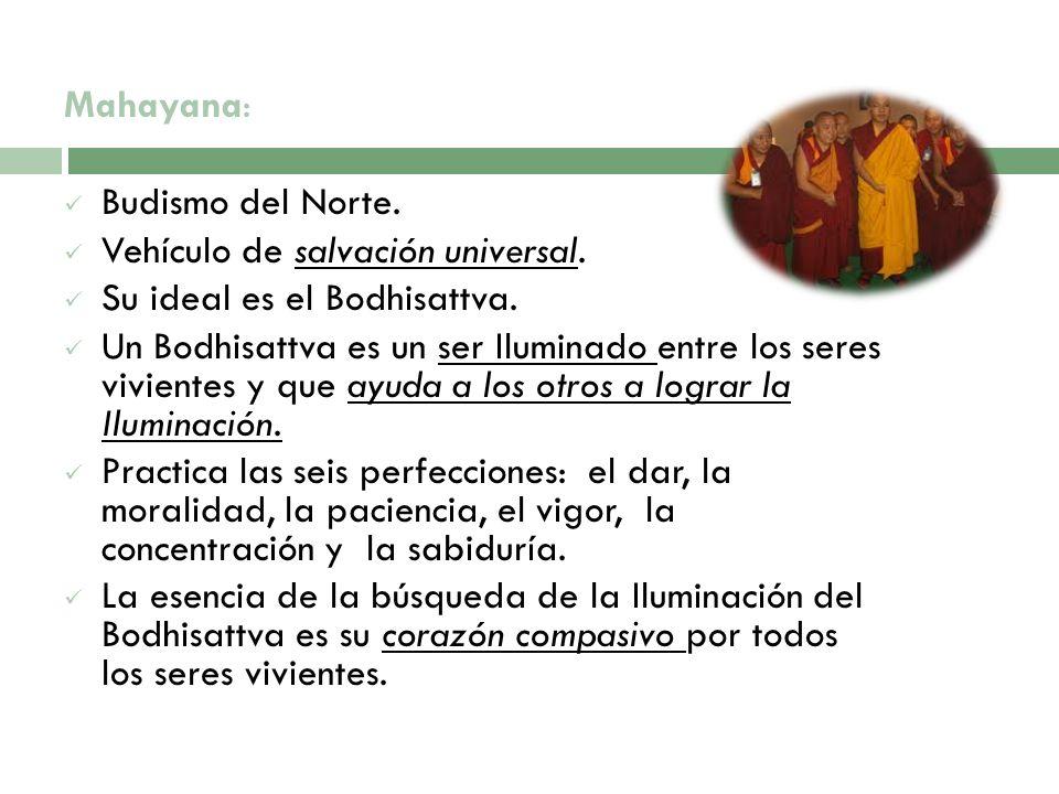 Mahayana: Budismo del Norte. Vehículo de salvación universal. Su ideal es el Bodhisattva. Un Bodhisattva es un ser Iluminado entre los seres vivientes