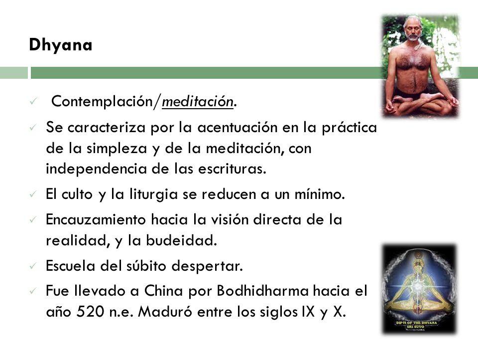 Dhyana Contemplación/meditación. Se caracteriza por la acentuación en la práctica de la simpleza y de la meditación, con independencia de las escritur