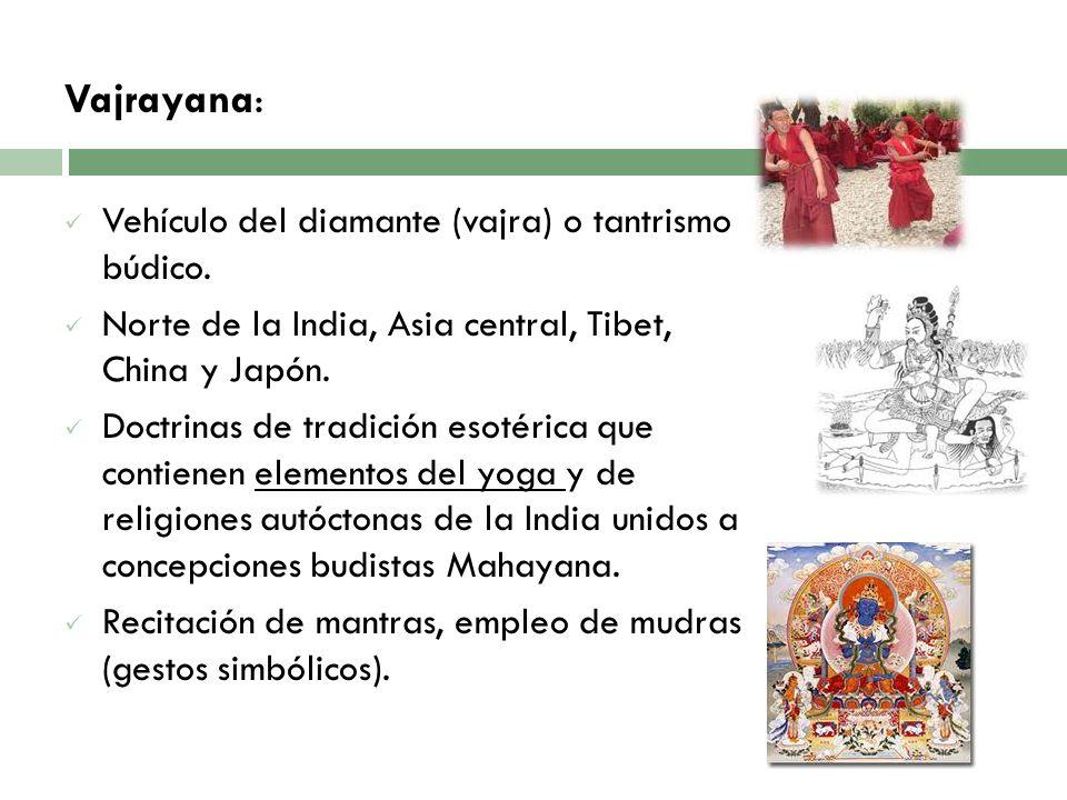 Vajrayana: Vehículo del diamante (vajra) o tantrismo búdico. Norte de la India, Asia central, Tibet, China y Japón. Doctrinas de tradición esotérica q