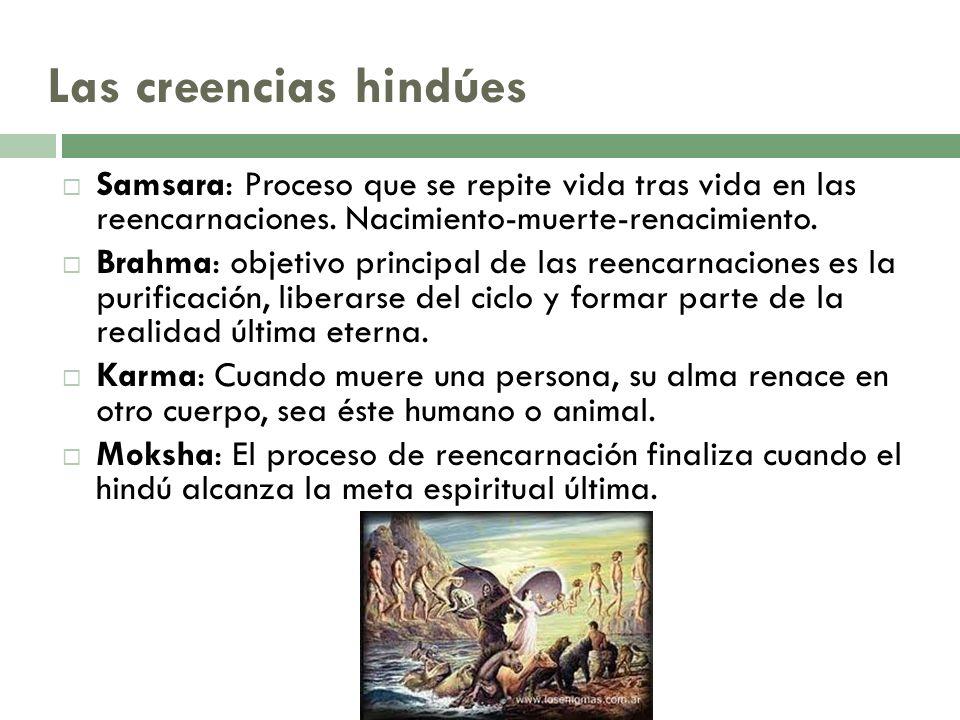 Las creencias hindúes Samsara: Proceso que se repite vida tras vida en las reencarnaciones. Nacimiento-muerte-renacimiento. Brahma: objetivo principal