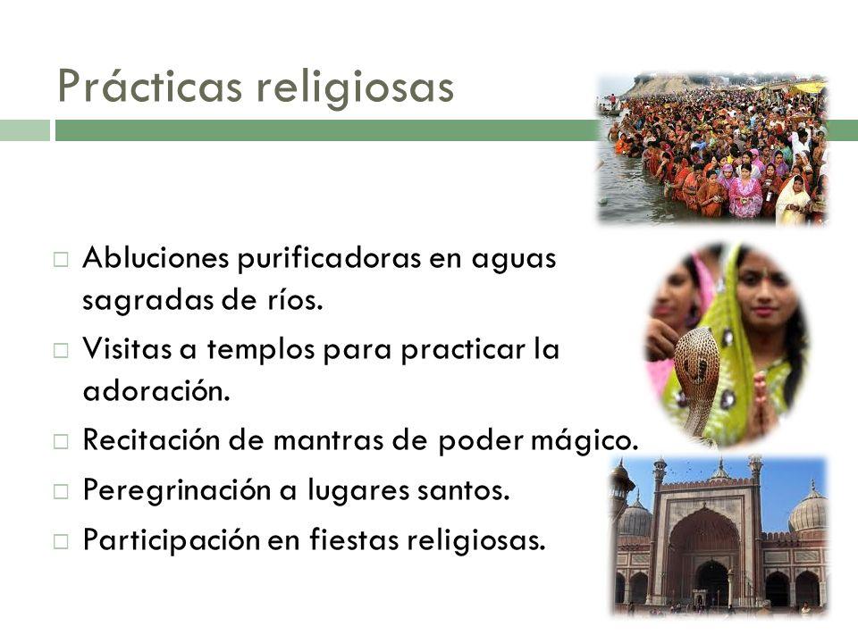 Prácticas religiosas Abluciones purificadoras en aguas sagradas de ríos. Visitas a templos para practicar la adoración. Recitación de mantras de poder
