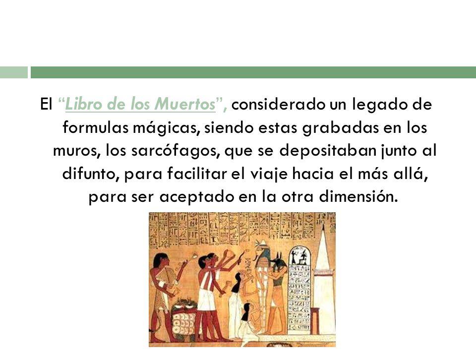 El Libro de los Muertos, considerado un legado de formulas mágicas, siendo estas grabadas en los muros, los sarcófagos, que se depositaban junto al di