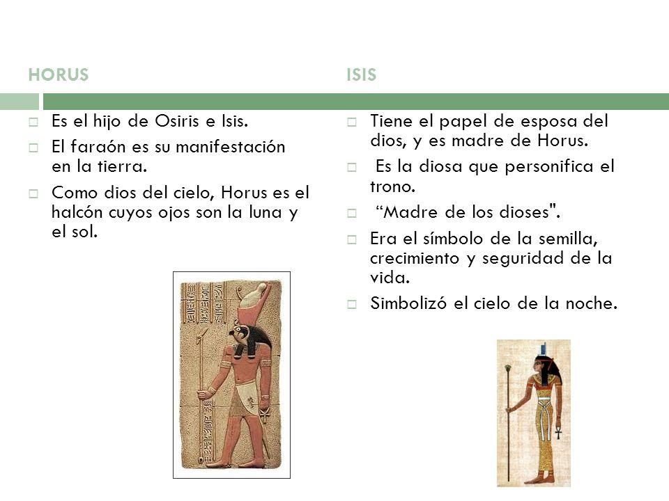 HORUS Es el hijo de Osiris e Isis. El faraón es su manifestación en la tierra. Como dios del cielo, Horus es el halcón cuyos ojos son la luna y el sol