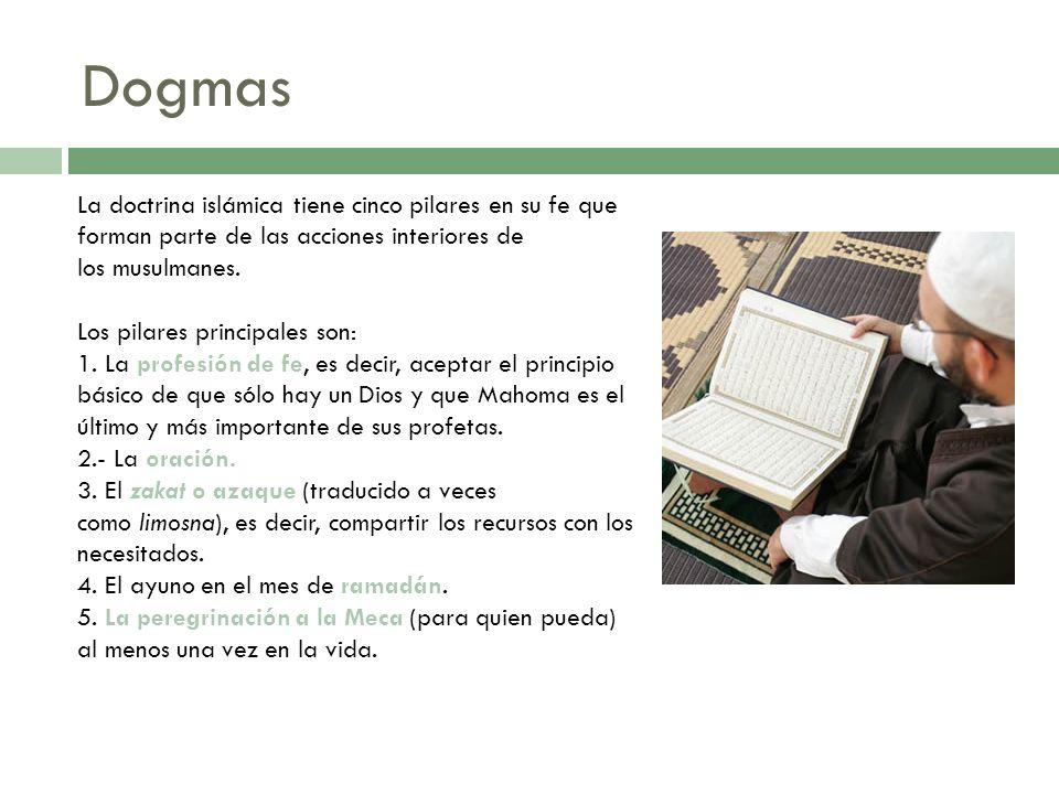 Dogmas La doctrina islámica tiene cinco pilares en su fe que forman parte de las acciones interiores de los musulmanes. Los pilares principales son: 1