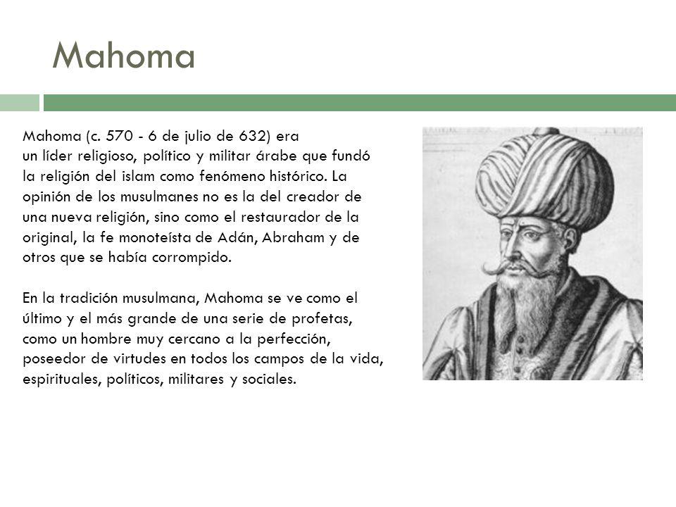Mahoma Mahoma (c. 570 - 6 de julio de 632) era un líder religioso, político y militar árabe que fundó la religión del islam como fenómeno histórico. L