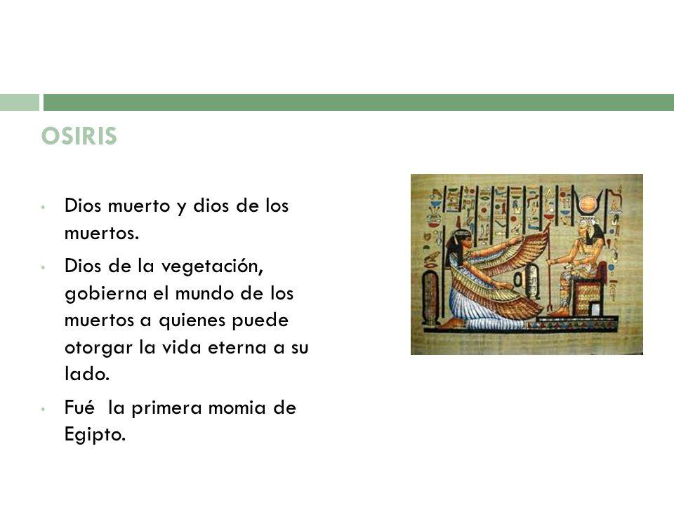 OSIRIS Dios muerto y dios de los muertos. Dios de la vegetación, gobierna el mundo de los muertos a quienes puede otorgar la vida eterna a su lado. Fu