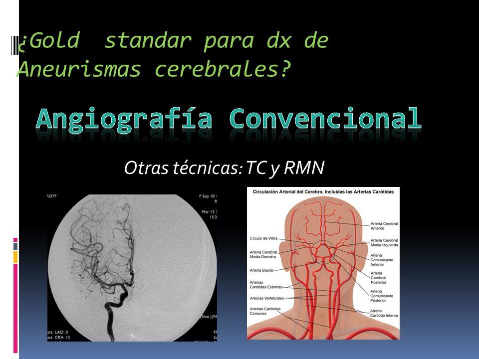¿Gold standar para dx de Aneurismas cerebrales? Otras técnicas: TC y RMN