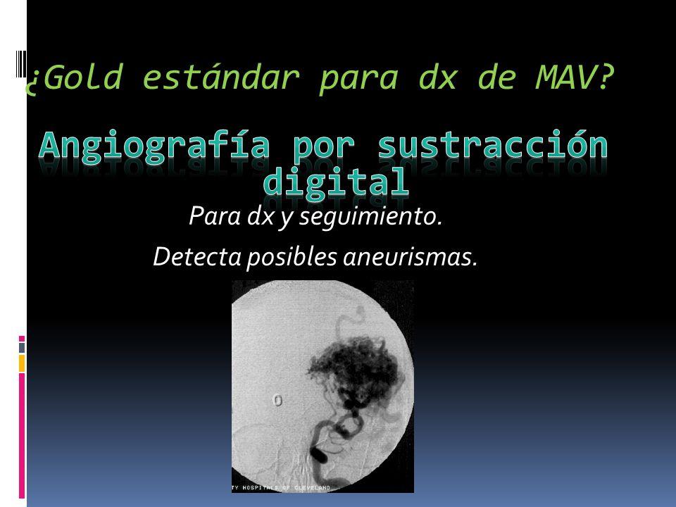 ¿Gold estándar para dx de MAV? Para dx y seguimiento. Detecta posibles aneurismas.
