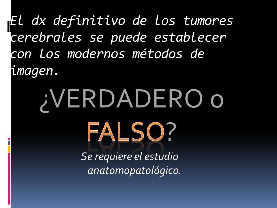 ¿VERDADERO o FALSO? El dx definitivo de los tumores cerebrales se puede establecer con los modernos métodos de imagen. Se requiere el estudio anatomop