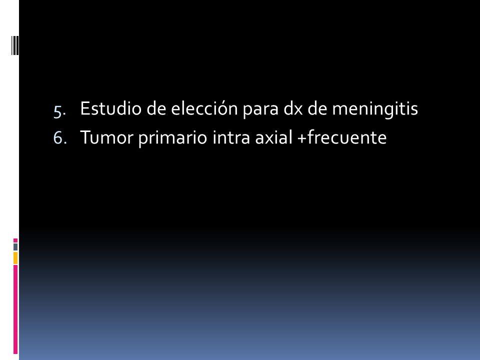 5. Estudio de elección para dx de meningitis 6. Tumor primario intra axial +frecuente