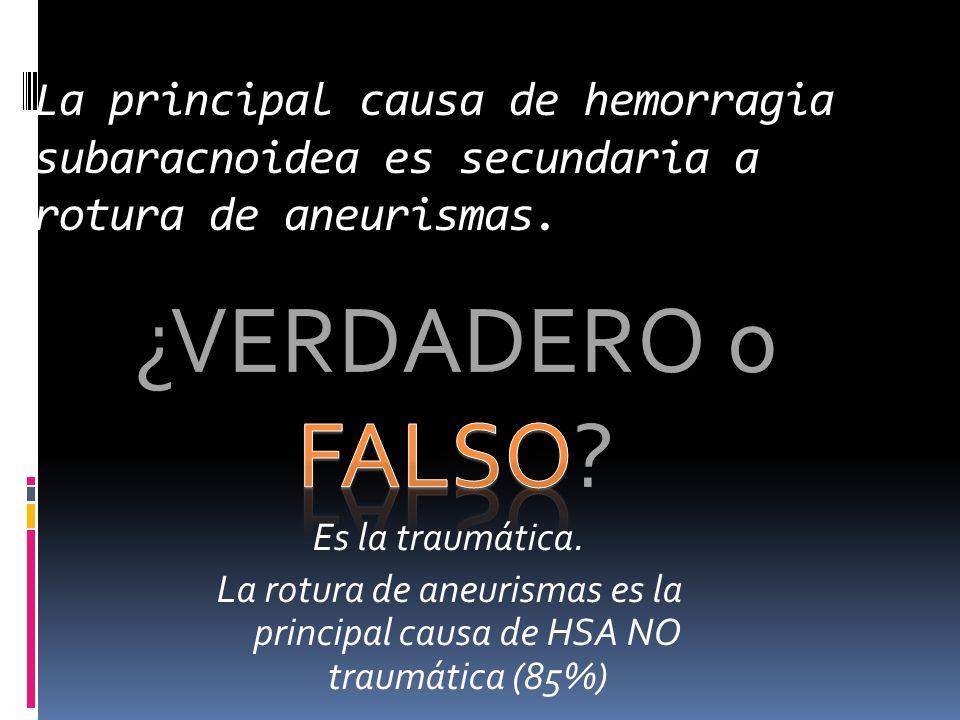 ¿VERDADERO o FALSO? La principal causa de hemorragia subaracnoidea es secundaria a rotura de aneurismas. Es la traumática. La rotura de aneurismas es