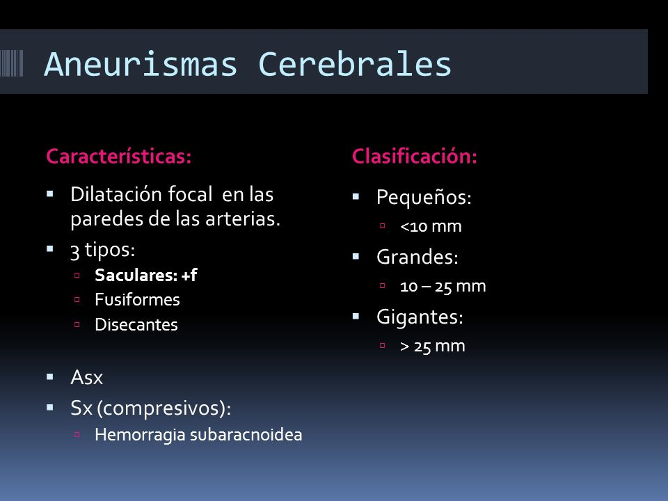 Aneurismas Cerebrales Características:Clasificación: Dilatación focal en las paredes de las arterias. 3 tipos: Saculares: +f Fusiformes Disecantes Asx