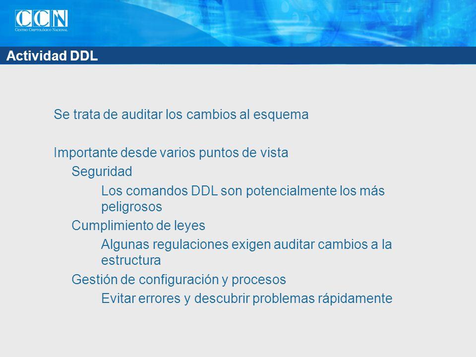 Actividad DDL Se trata de auditar los cambios al esquema Importante desde varios puntos de vista Seguridad Los comandos DDL son potencialmente los más peligrosos Cumplimiento de leyes Algunas regulaciones exigen auditar cambios a la estructura Gestión de configuración y procesos Evitar errores y descubrir problemas rápidamente