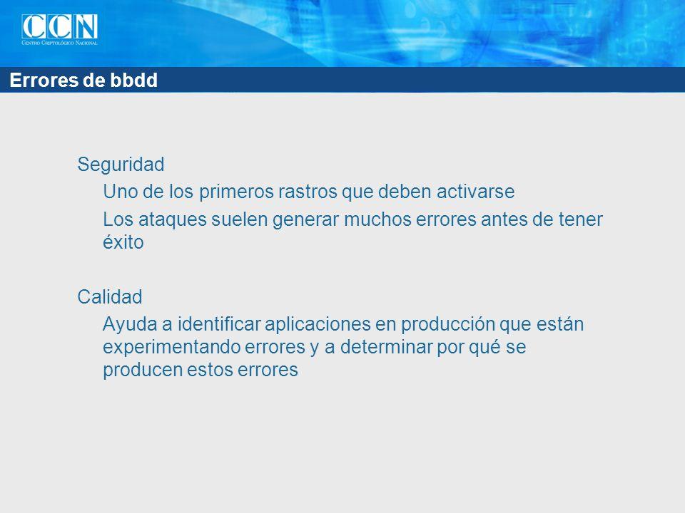 Errores de bbdd Seguridad Uno de los primeros rastros que deben activarse Los ataques suelen generar muchos errores antes de tener éxito Calidad Ayuda a identificar aplicaciones en producción que están experimentando errores y a determinar por qué se producen estos errores