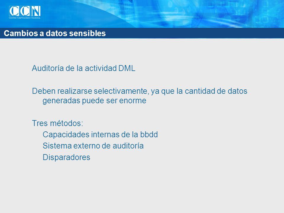 Cambios a datos sensibles Auditoría de la actividad DML Deben realizarse selectivamente, ya que la cantidad de datos generadas puede ser enorme Tres métodos: Capacidades internas de la bbdd Sistema externo de auditoría Disparadores