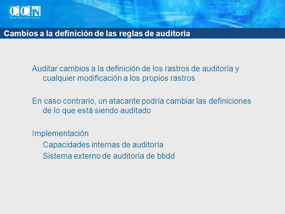 Cambios a la definición de las reglas de auditoría Auditar cambios a la definición de los rastros de auditoría y cualquier modificación a los propios rastros En caso contrario, un atacante podría cambiar las definiciones de lo que está siendo auditado Implementación Capacidades internas de auditoría Sistema externo de auditoría de bbdd
