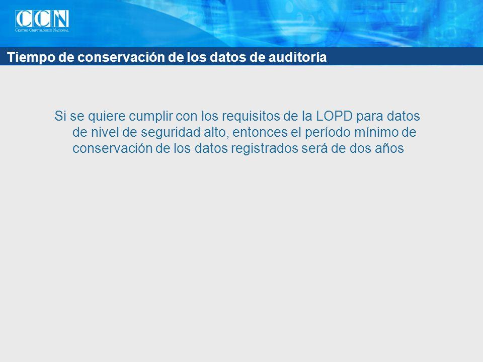 Tiempo de conservación de los datos de auditoría Si se quiere cumplir con los requisitos de la LOPD para datos de nivel de seguridad alto, entonces el período mínimo de conservación de los datos registrados será de dos años