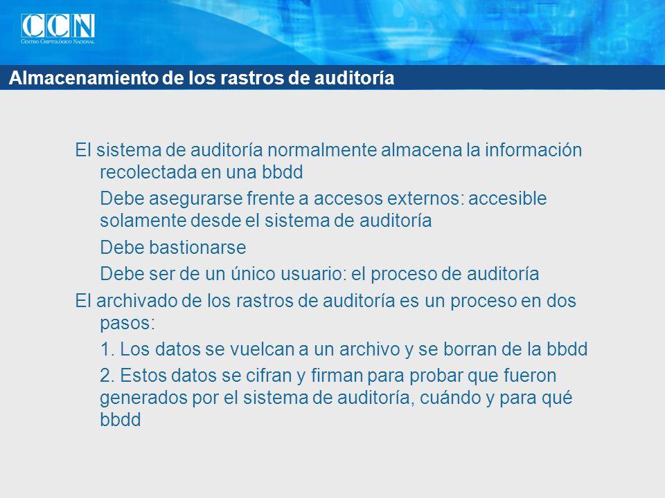 Almacenamiento de los rastros de auditoría El sistema de auditoría normalmente almacena la información recolectada en una bbdd Debe asegurarse frente a accesos externos: accesible solamente desde el sistema de auditoría Debe bastionarse Debe ser de un único usuario: el proceso de auditoría El archivado de los rastros de auditoría es un proceso en dos pasos: 1.