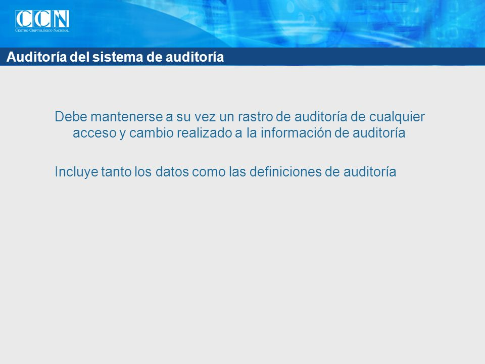 Auditoría del sistema de auditoría Debe mantenerse a su vez un rastro de auditoría de cualquier acceso y cambio realizado a la información de auditoría Incluye tanto los datos como las definiciones de auditoría
