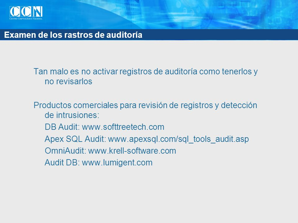 Examen de los rastros de auditoría Tan malo es no activar registros de auditoría como tenerlos y no revisarlos Productos comerciales para revisión de registros y detección de intrusiones: DB Audit: www.softtreetech.com Apex SQL Audit: www.apexsql.com/sql_tools_audit.asp OmniAudit: www.krell-software.com Audit DB: www.lumigent.com