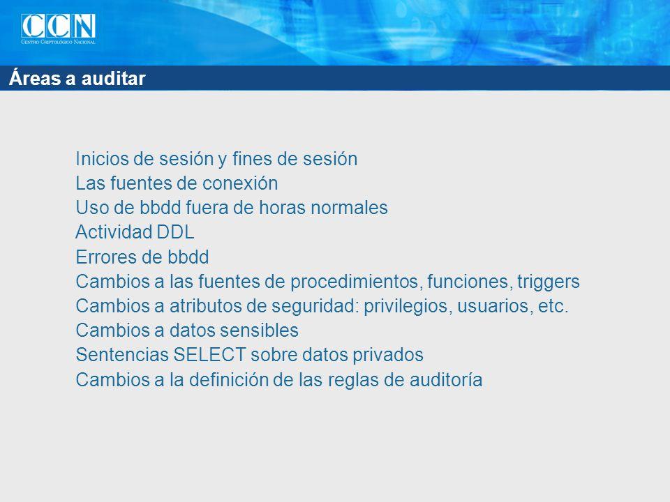 Áreas a auditar Inicios de sesión y fines de sesión Las fuentes de conexión Uso de bbdd fuera de horas normales Actividad DDL Errores de bbdd Cambios a las fuentes de procedimientos, funciones, triggers Cambios a atributos de seguridad: privilegios, usuarios, etc.