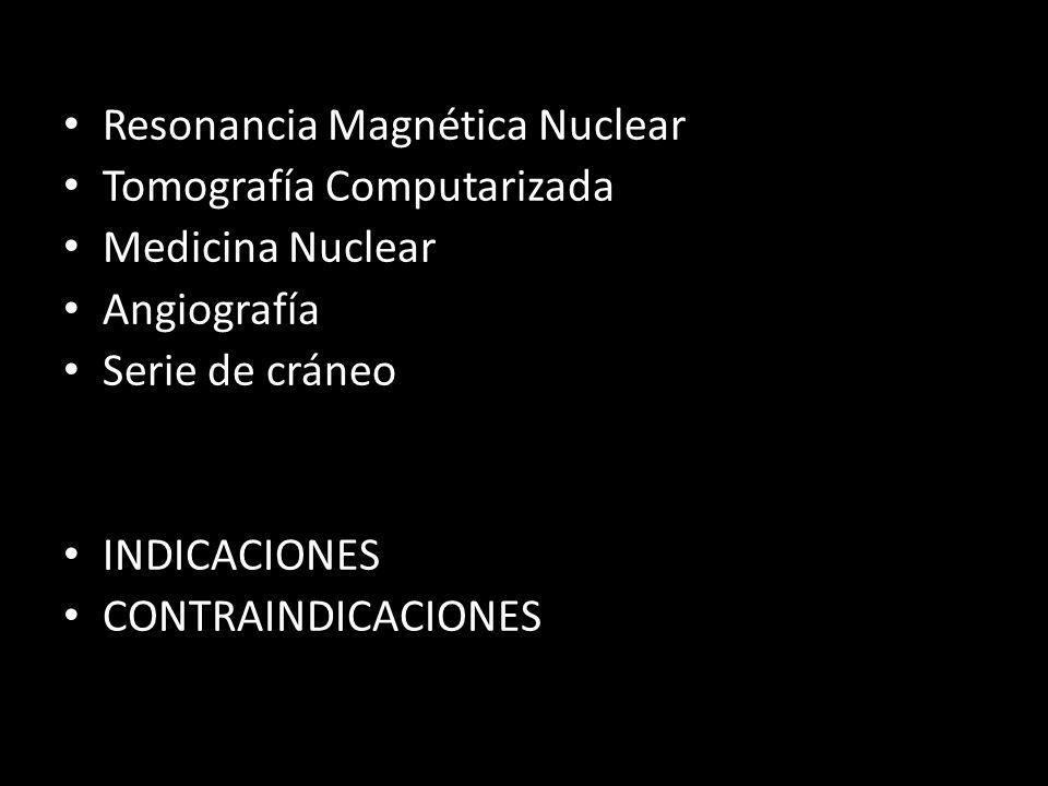 Resonancia Magnética Nuclear Tomografía Computarizada Medicina Nuclear Angiografía Serie de cráneo INDICACIONES CONTRAINDICACIONES