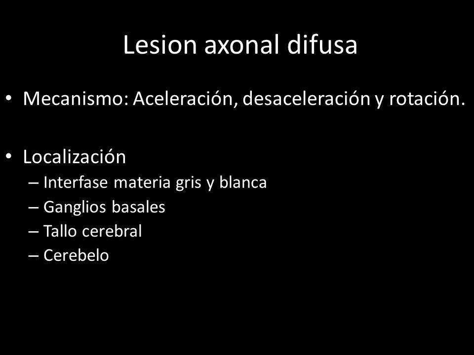 lLesion axonal difusa Mecanismo: Aceleración, desaceleración y rotación. Localización – Interfase materia gris y blanca – Ganglios basales – Tallo cer