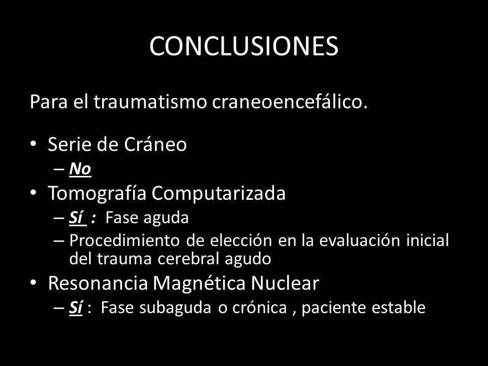 CONCLUSIONES Para el traumatismo craneoencefálico. Serie de Cráneo – No Tomografía Computarizada – Sí : Fase aguda – Procedimiento de elección en la e